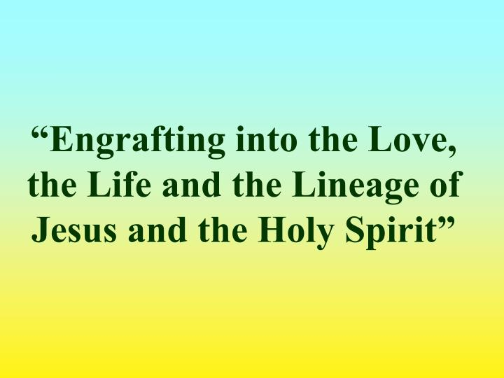 Engrafting into the love the life and the lineage of jesus and the holy spirit