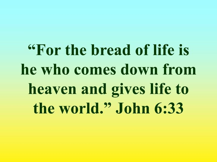"""For the bread of life is he who comes down from heaven and gives life to the world."" John 6:33"