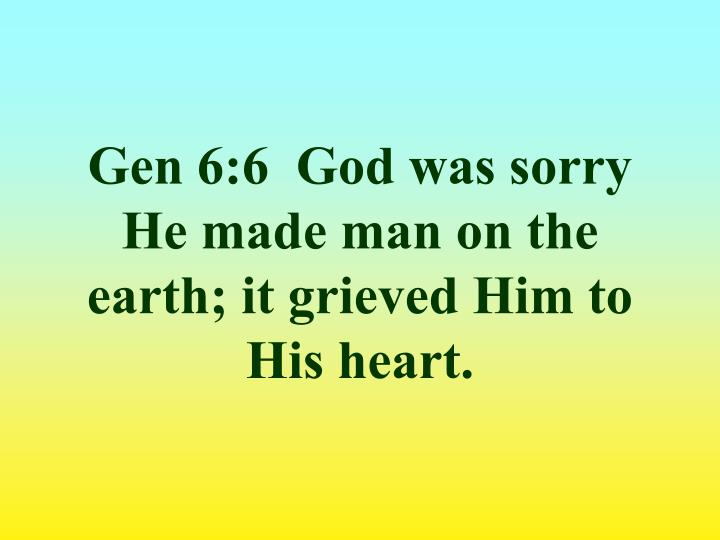 Gen 6:6  God was sorry He made man on the earth; it grieved Him to His heart.