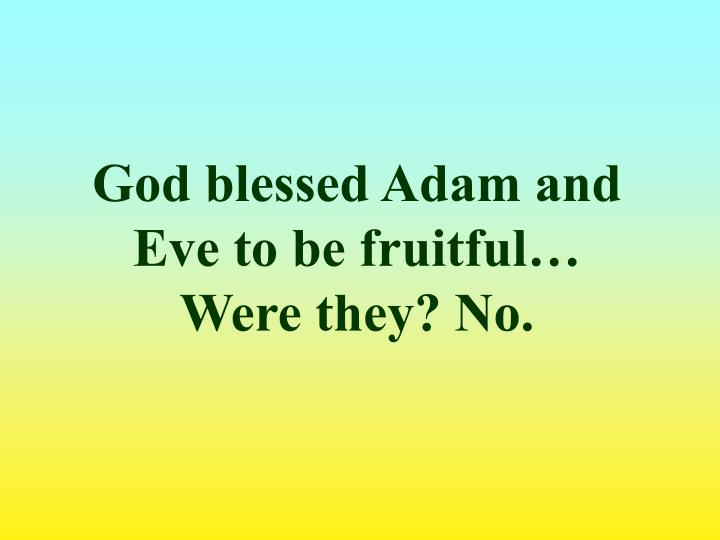 God blessed Adam and Eve to be fruitful…