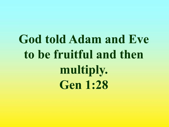 God told Adam and Eve to be fruitful and then multiply.
