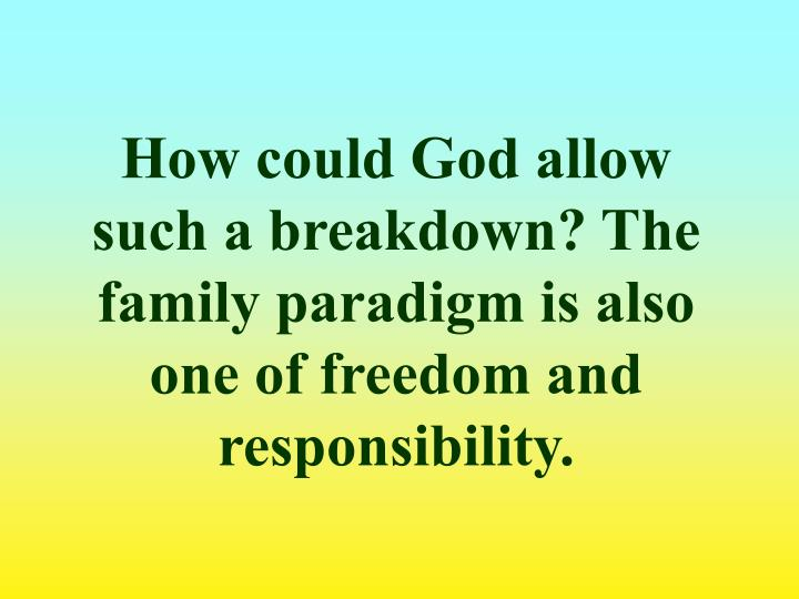 How could God allow such a breakdown? The family paradigm is also one of freedom and responsibility.