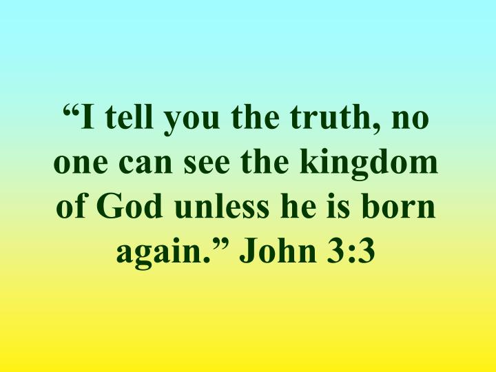 """I tell you the truth, no one can see the kingdom of God unless he is born again."" John 3:3"