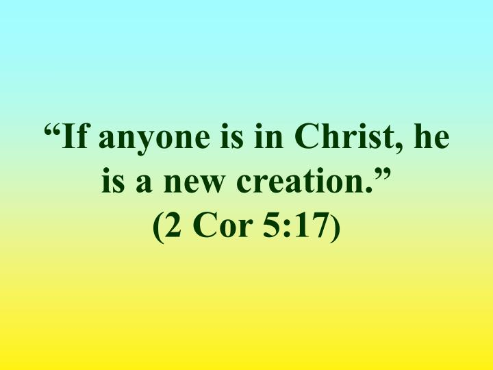"""If anyone is in Christ, he is a new creation."""