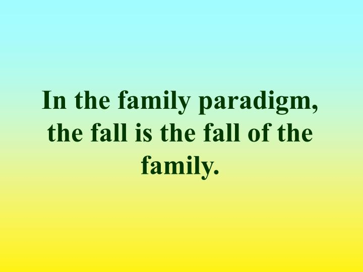 In the family paradigm, the fall is the fall of the family.