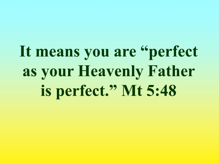 "It means you are ""perfect as your Heavenly Father is perfect."" Mt 5:48"