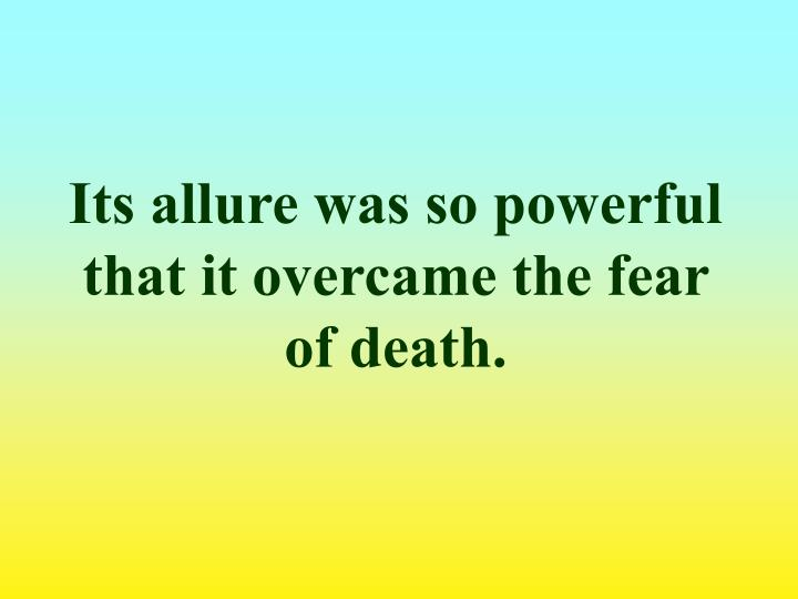 Its allure was so powerful that it overcame the fear of death.