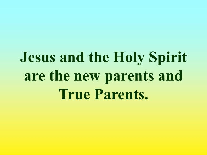 Jesus and the Holy Spirit are the new parents and True Parents.