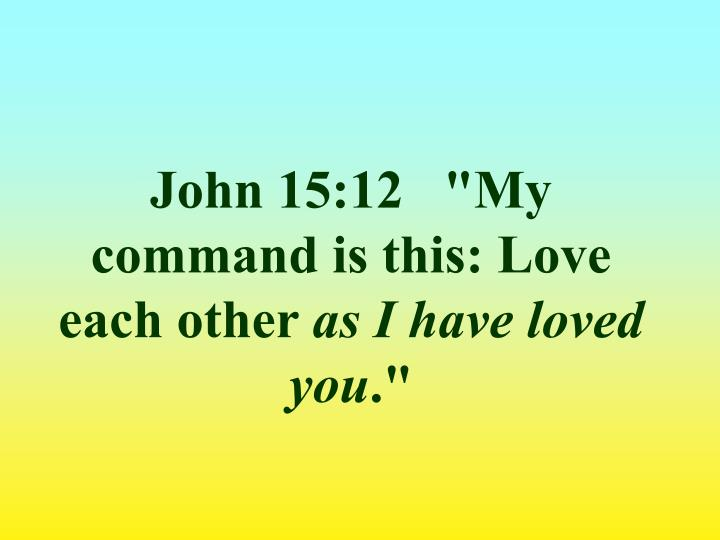 "John 15:12   ""My command is this: Love each other"