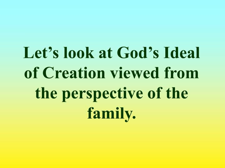 Let's look at God's Ideal of Creation viewed from the perspective of the family.