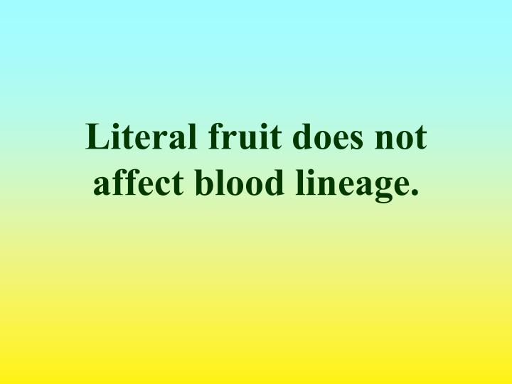 Literal fruit does not affect blood lineage.