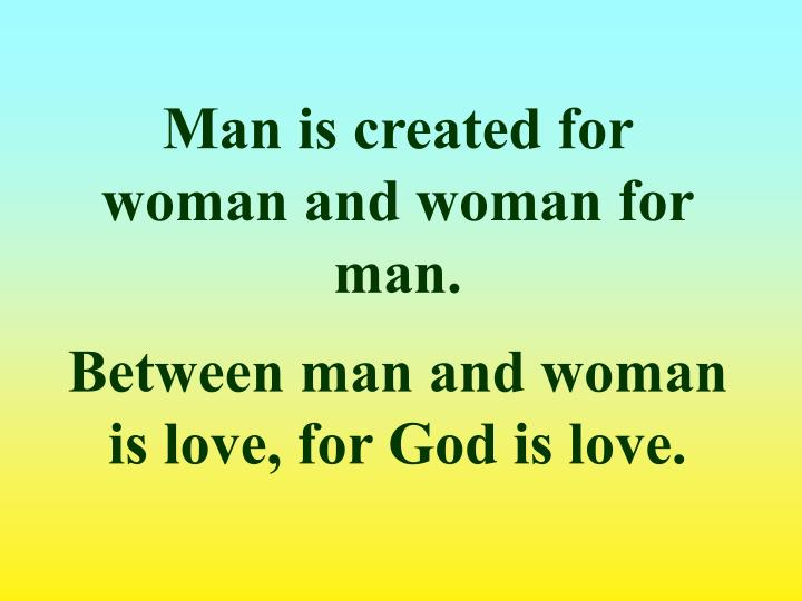 Man is created for woman and woman for man.