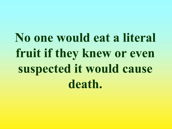 No one would eat a literal fruit if they knew or even suspected it would cause death.