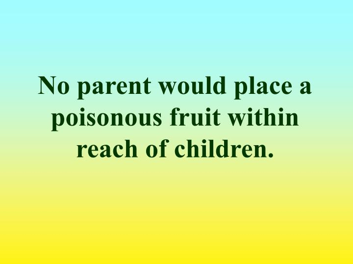 No parent would place a poisonous fruit within reach of children.