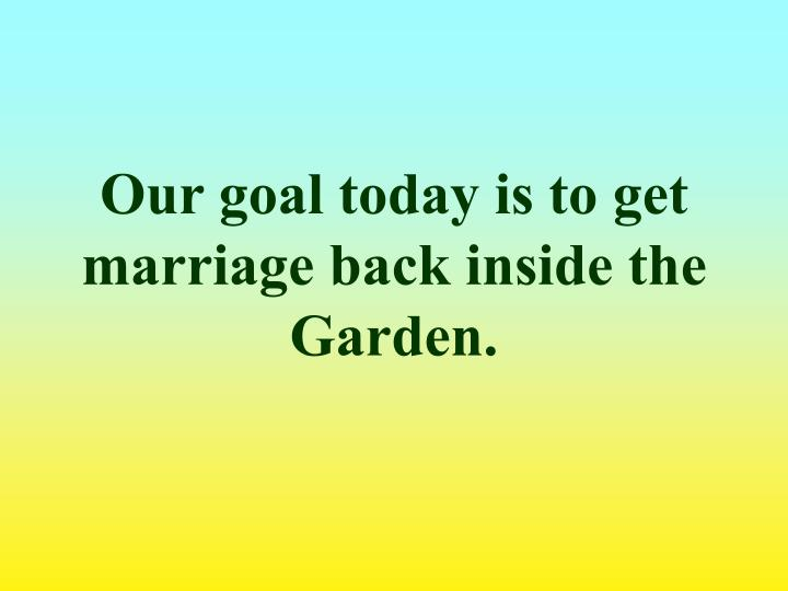 Our goal today is to get marriage back inside the Garden.