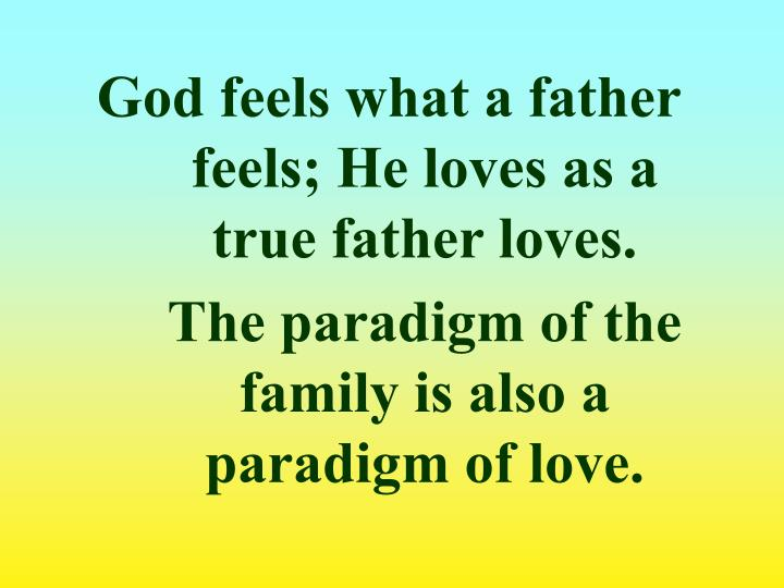 God feels what a father feels; He loves as a true father loves.