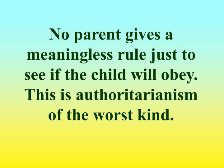 No parent gives a meaningless rule just to see if the child will obey.