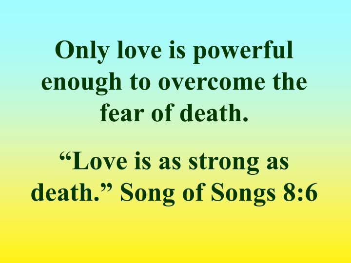 Only love is powerful enough to overcome the fear of death.