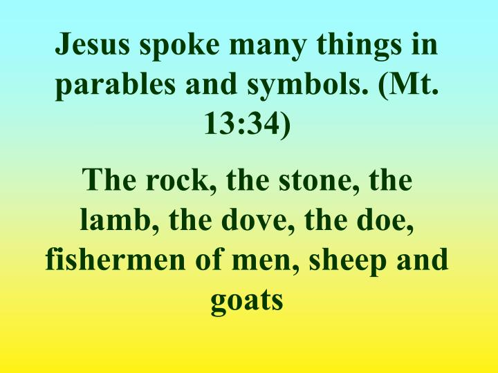 Jesus spoke many things in parables and symbols. (Mt. 13:34)