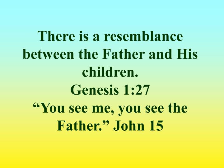 There is a resemblance between the Father and His children.
