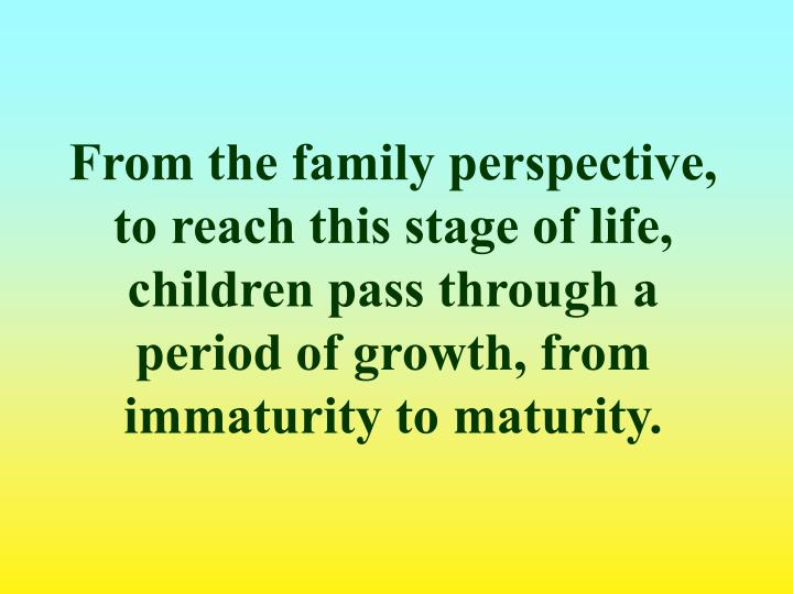 From the family perspective, to reach this stage of life, children pass through a period of growth, from immaturity to maturity.