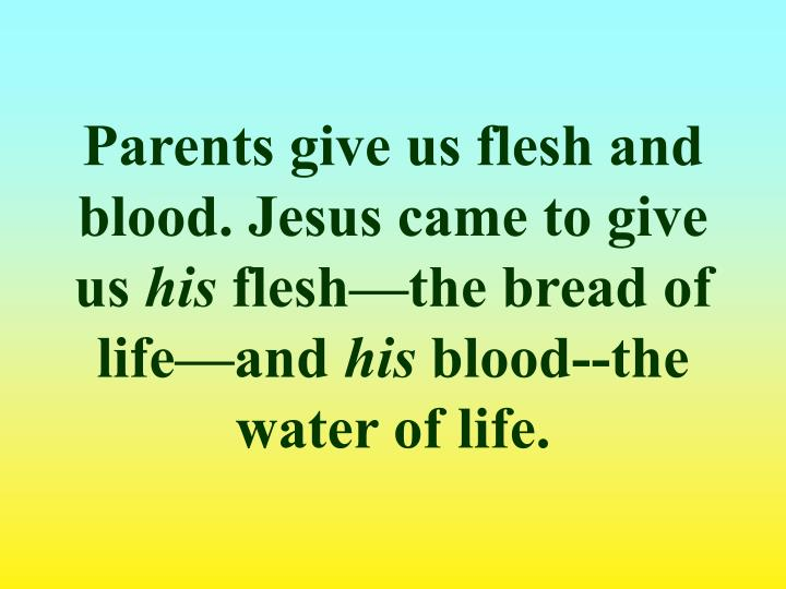 Parents give us flesh and blood. Jesus came to give us