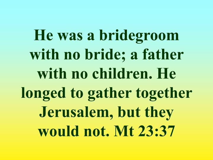He was a bridegroom with no bride; a father with no children. He longed to gather together Jerusalem, but they would not. Mt 23:37