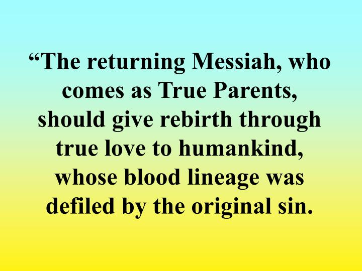 """The returning Messiah, who comes as True Parents, should give rebirth through true love to humankind, whose blood lineage was defiled by the original sin."