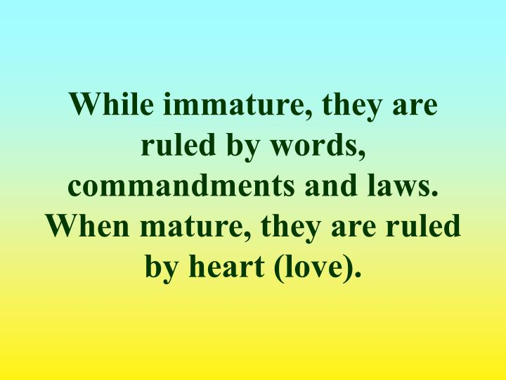 While immature, they are ruled by words, commandments and laws.
