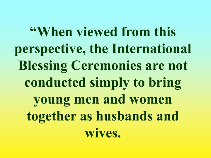 """When viewed from this perspective, the International Blessing Ceremonies are not conducted simply to bring young men and women together as husbands and wives."