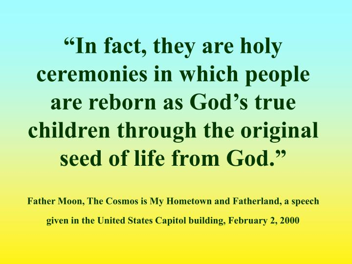 """In fact, they are holy ceremonies in which people are reborn as God's true children through the original seed of life from God."""