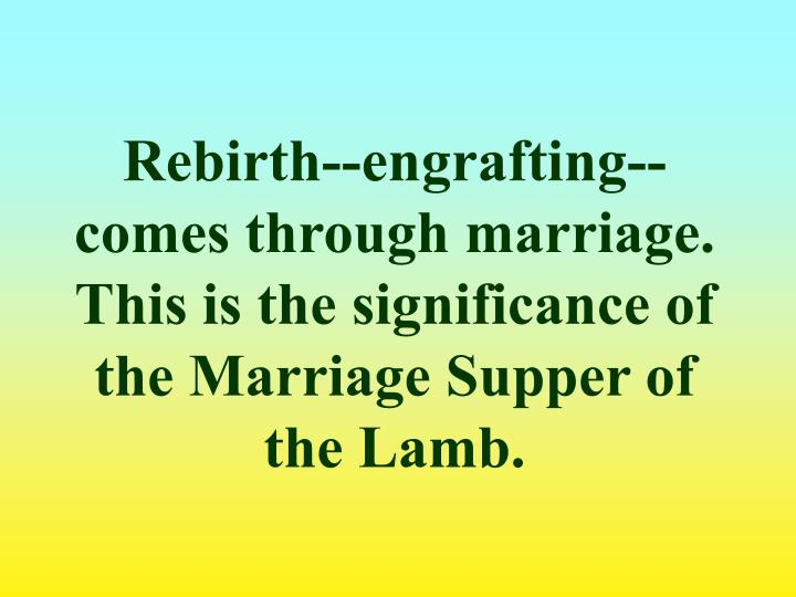 Rebirth--engrafting-- comes through marriage. This is the significance of the Marriage Supper of the Lamb.