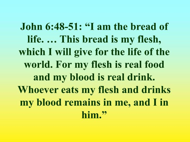 "John 6:48-51: ""I am the bread of life. … This bread is my flesh, which I will give for the life of the world. For my flesh is real food and my blood is real drink. Whoever eats my flesh and drinks my blood remains in me, and I in him."""