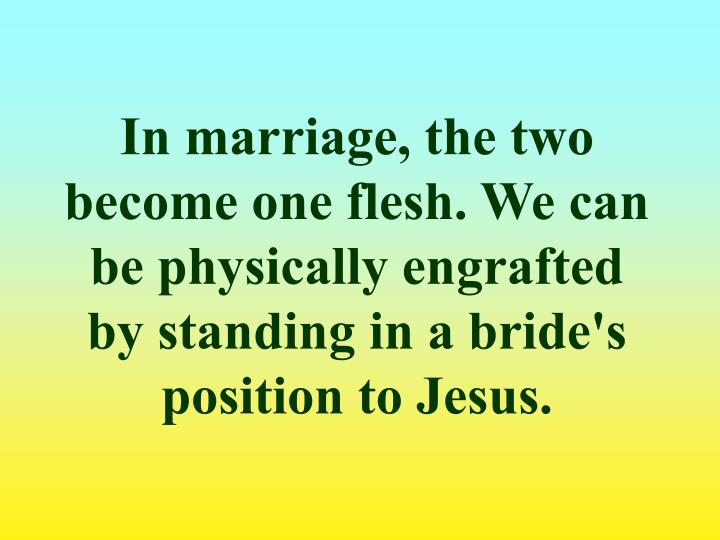 In marriage, the two become one flesh. We can be physically engrafted by standing in a bride's position to Jesus.