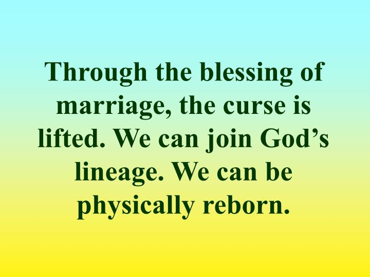 Through the blessing of marriage, the curse is lifted. We can join God's lineage. We can be physically reborn.