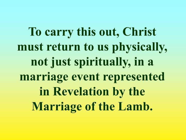 To carry this out, Christ must return to us physically, not just spiritually, in a marriage event represented in Revelation by the Marriage of the Lamb.