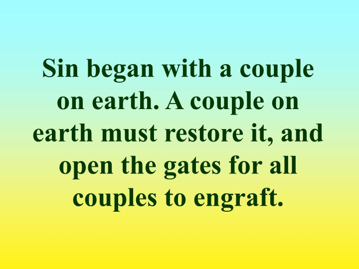 Sin began with a couple on earth. A couple on earth must restore it, and open the gates for all couples to engraft.