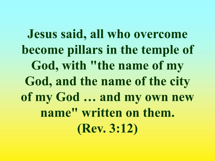 "Jesus said, all who overcome become pillars in the temple of God, with ""the name of my God, and the name of the city of my God … and my own new name"" written on them."