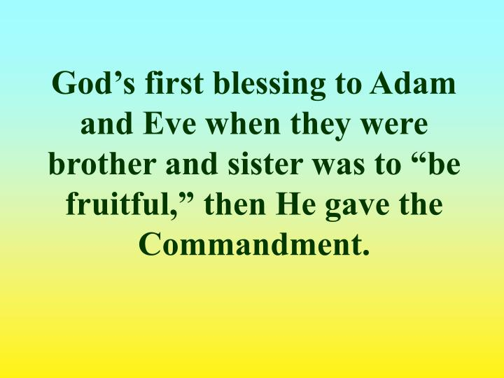 "God's first blessing to Adam and Eve when they were brother and sister was to ""be fruitful,"" then He gave the Commandment."