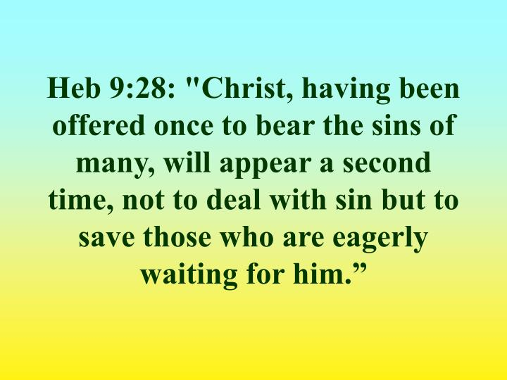 "Heb 9:28: ""Christ, having been offered once to bear the sins of many, will appear a second time, not to deal with sin but to save those who are eagerly waiting for him."""