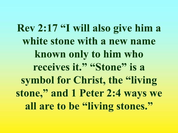 "Rev 2:17 ""I will also give him a white stone with a new name known only to him who receives it."" ""Stone"" is a symbol for Christ, the ""living stone,"" and 1 Peter 2:4 ways we all are to be ""living stones."""
