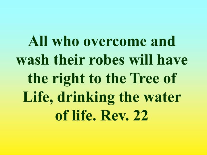 All who overcome and wash their robes will have the right to the Tree of Life, drinking the water of life. Rev. 22