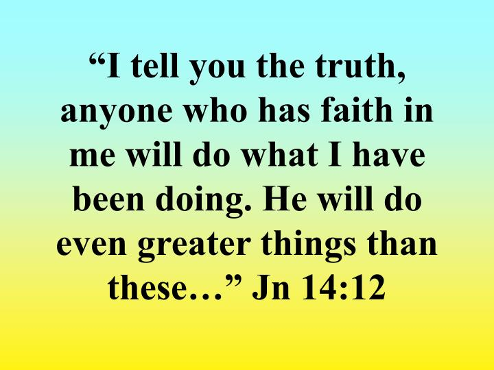 """I tell you the truth, anyone who has faith in me will do what I have been doing. He will do even greater things than these…"" Jn 14:12"