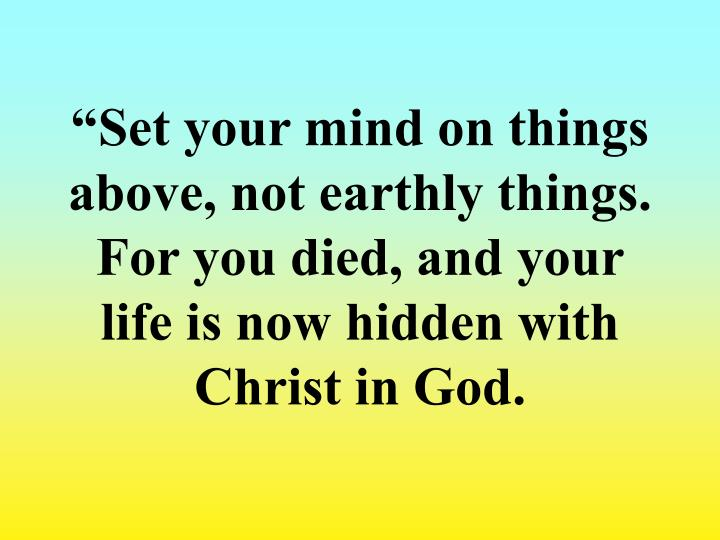 """Set your mind on things above, not earthly things. For you died, and your life is now hidden with Christ in God."