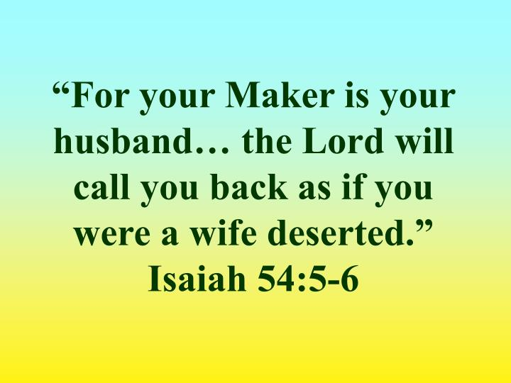 """For your Maker is your husband… the Lord will call you back as if you were a wife deserted."" Isaiah 54:5-6"