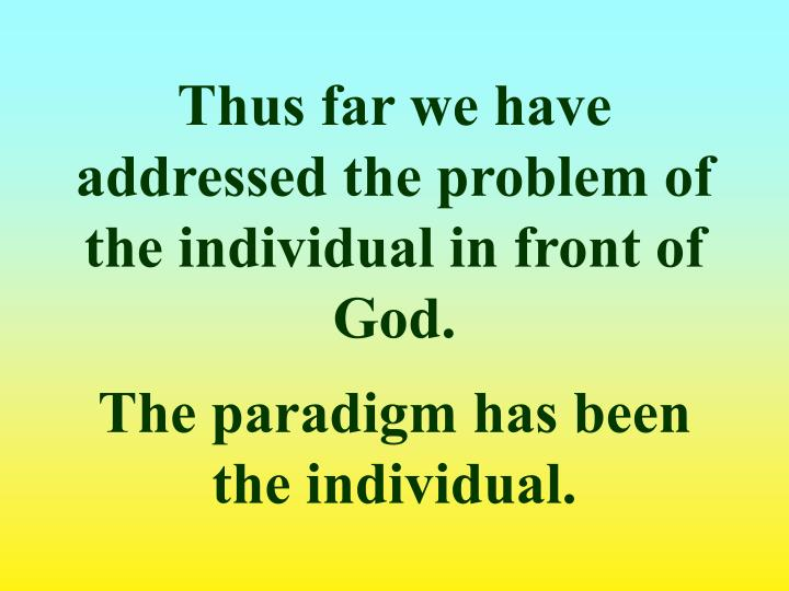 Thus far we have addressed the problem of the individual in front of God.