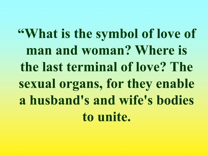 """What is the symbol of love of man and woman? Where is the last terminal of love? The sexual organs, for they enable a husband's and wife's bodies to unite."