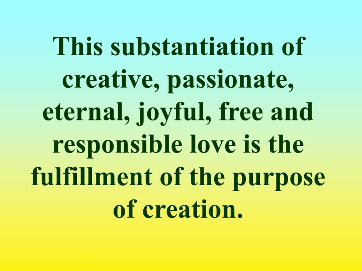This substantiation of creative, passionate, eternal, joyful, free and responsible love is the fulfillment of the purpose of creation.