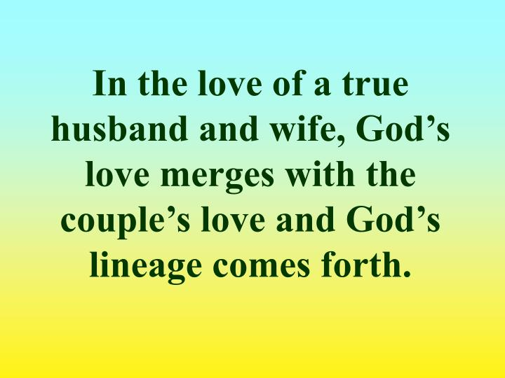 In the love of a true husband and wife, God's love merges with the couple's love and God's lineage comes forth.