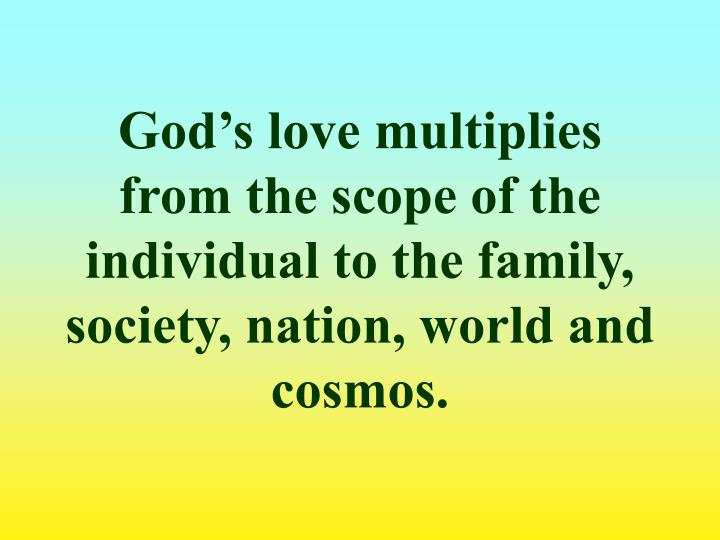 God's love multiplies from the scope of the individual to the family, society, nation, world and cosmos.